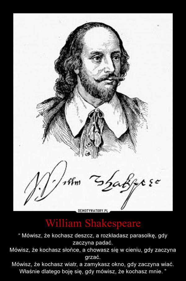 """William Shakespeare – """" Mówisz, że kochasz deszcz, a rozkładasz parasolkę, gdy zaczyna padać.Mówisz, że kochasz słońce, a chowasz się w cieniu, gdy zaczyna grzać.Mówisz, że kochasz wiatr, a zamykasz okno, gdy zaczyna wiać.Właśnie dlatego boję się, gdy mówisz, że kochasz mnie. """""""
