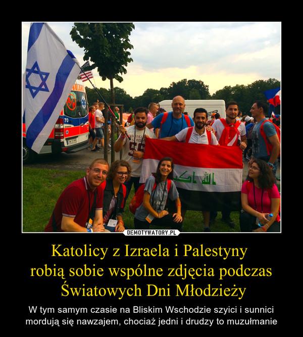 Katolicy z Izraela i Palestyny robią sobie wspólne zdjęcia podczas Światowych Dni Młodzieży – W tym samym czasie na Bliskim Wschodzie szyici i sunnici mordują się nawzajem, chociaż jedni i drudzy to muzułmanie