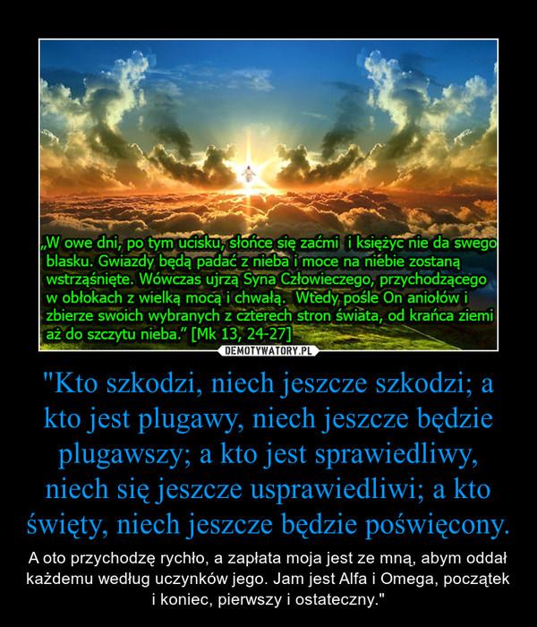 """""""Kto szkodzi, niech jeszcze szkodzi; a kto jest plugawy, niech jeszcze będzie plugawszy; a kto jest sprawiedliwy, niech się jeszcze usprawiedliwi; a kto święty, niech jeszcze będzie poświęcony. – A oto przychodzę rychło, a zapłata moja jest ze mną, abym oddał każdemu według uczynków jego. Jam jest Alfa i Omega, początek i koniec, pierwszy i ostateczny."""""""