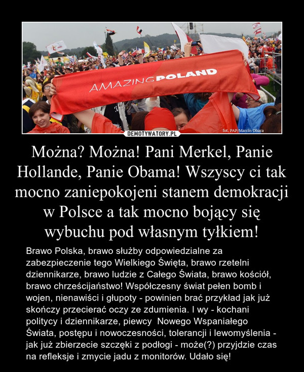 Można? Można! Pani Merkel, Panie Hollande, Panie Obama! Wszyscy ci tak mocno zaniepokojeni stanem demokracji w Polsce a tak mocno bojący się wybuchu pod własnym tyłkiem! – Brawo Polska, brawo służby odpowiedzialne za zabezpieczenie tego Wielkiego Święta, brawo rzetelni dziennikarze, brawo ludzie z Całego Świata, brawo kościół, brawo chrześcijaństwo! Współczesny świat pełen bomb i wojen, nienawiści i głupoty - powinien brać przykład jak już skończy przecierać oczy ze zdumienia. I wy - kochani politycy i dziennikarze, piewcy  Nowego Wspaniałego Świata, postępu i nowoczesności, tolerancji i lewomyślenia - jak już zbierzecie szczęki z podłogi - może(?) przyjdzie czas na refleksje i zmycie jadu z monitorów. Udało się!