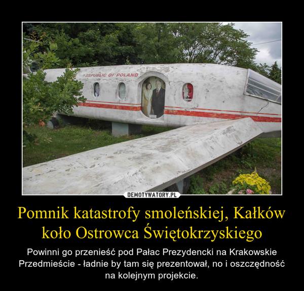 Pomnik katastrofy smoleńskiej, Kałków koło Ostrowca Świętokrzyskiego – Powinni go przenieść pod Pałac Prezydencki na Krakowskie Przedmieście - ładnie by tam się prezentował, no i oszczędność na kolejnym projekcie.