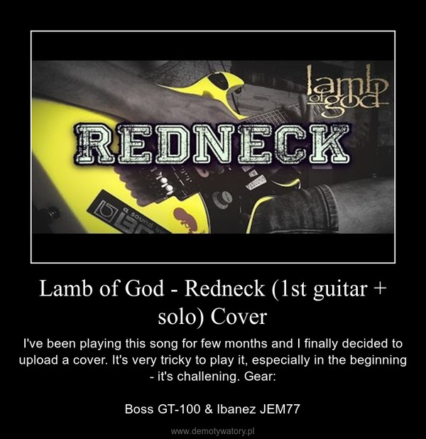 Lamb of God - Redneck (1st guitar + solo) Cover – I've been playing this song for few months and I finally decided to upload a cover. It's very tricky to play it, especially in the beginning - it's challening. Gear:Boss GT-100 & Ibanez JEM77