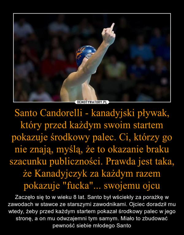 """Santo Candorelli - kanadyjski pływak, który przed każdym swoim startem pokazuje środkowy palec. Ci, którzy go nie znają, myślą, że to okazanie braku szacunku publiczności. Prawda jest taka, że Kanadyjczyk za każdym razem pokazuje """"fucka""""... swojemu ojcu – Zaczęło się to w wieku 8 lat. Santo był wściekły za porażkę w zawodach w stawce ze starszymi zawodnikami. Ojciec doradził mu wtedy, żeby przed każdym startem pokazał środkowy palec w jego stronę, a on mu odwzajemni tym samym. Miało to zbudować pewność siebie młodego Santo"""