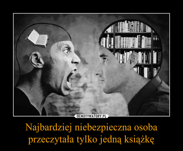 Najbardziej niebezpieczna osoba przeczytała tylko jedną książkę –