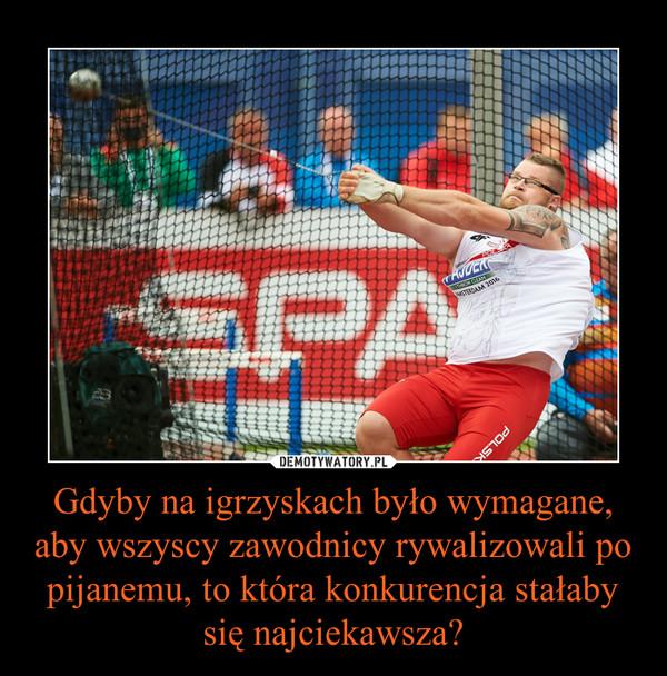 Gdyby na igrzyskach było wymagane, aby wszyscy zawodnicy rywalizowali po pijanemu, to która konkurencja stałaby się najciekawsza? –