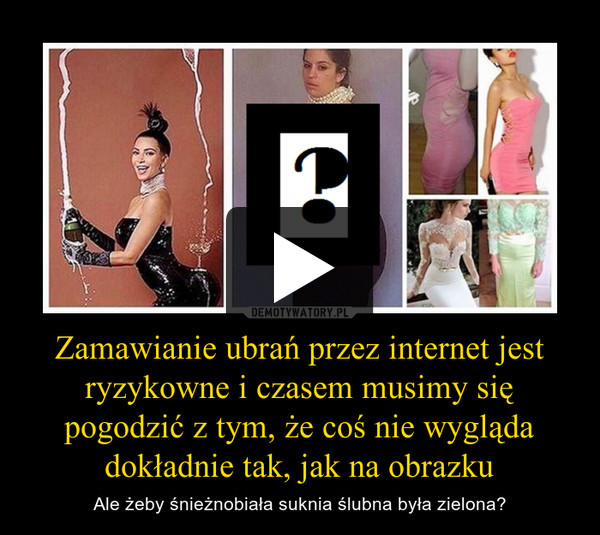 Zamawianie ubrań przez internet jest ryzykowne i czasem musimy się pogodzić z tym, że coś nie wygląda dokładnie tak, jak na obrazku – Ale żeby śnieżnobiała suknia ślubna była zielona?