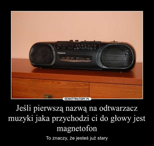 Jeśli pierwszą nazwą na odtwarzacz muzyki jaka przychodzi ci do głowy jest magnetofon