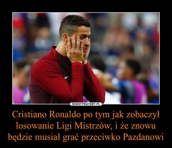 Cristiano Ronaldo po tym jak zobaczył losowanie Ligi Mistrzów, i że znowu będzie musiał grać przeciwko Pazdanowi –