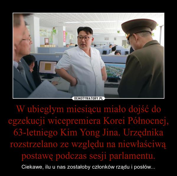 W ubiegłym miesiącu miało dojść do egzekucji wicepremiera Korei Północnej, 63-letniego Kim Yong Jina. Urzędnika rozstrzelano ze względu na niewłaściwą postawę podczas sesji parlamentu. – Ciekawe, ilu u nas zostałoby członków rządu i posłów...