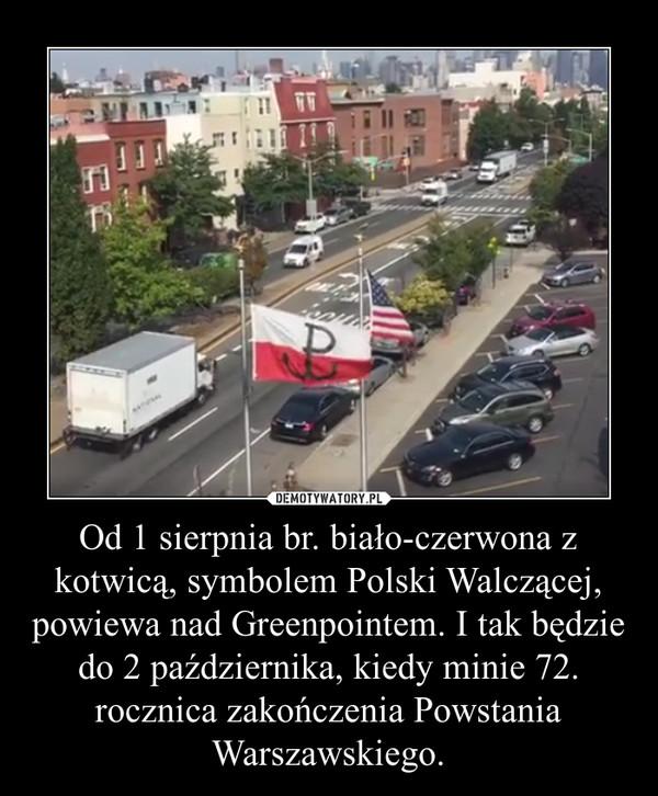 Od 1 sierpnia br. biało-czerwona z kotwicą, symbolem Polski Walczącej, powiewa nad Greenpointem. I tak będzie do 2 października, kiedy minie 72. rocznica zakończenia Powstania Warszawskiego. –