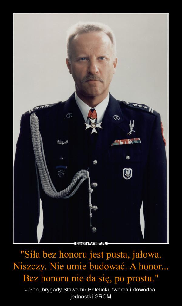 """""""Siła bez honoru jest pusta, jałowa. Niszczy. Nie umie budować. A honor... Bez honoru nie da się, po prostu."""" – - Gen. brygady Sławomir Petelicki, twórca i dowódca jednostki GROM"""