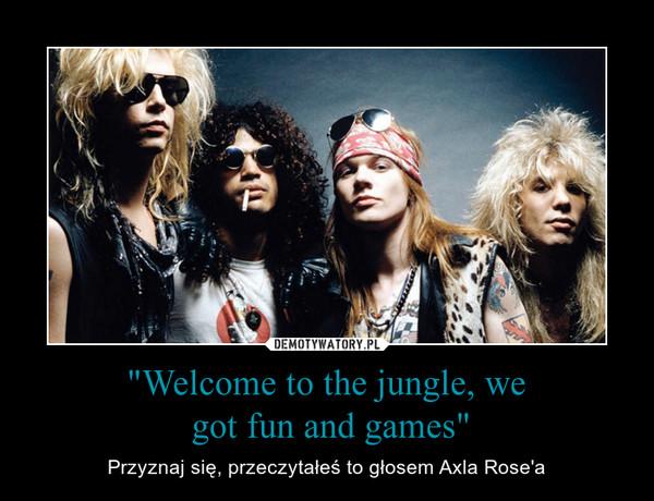 """""""Welcome to the jungle, we got fun and games"""" – Przyznaj się, przeczytałeś to głosem Axla Rose'a"""