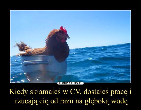 Kiedy skłamałeś w CV, dostałeś pracę i rzucają cię od razu na głęboką wodę –