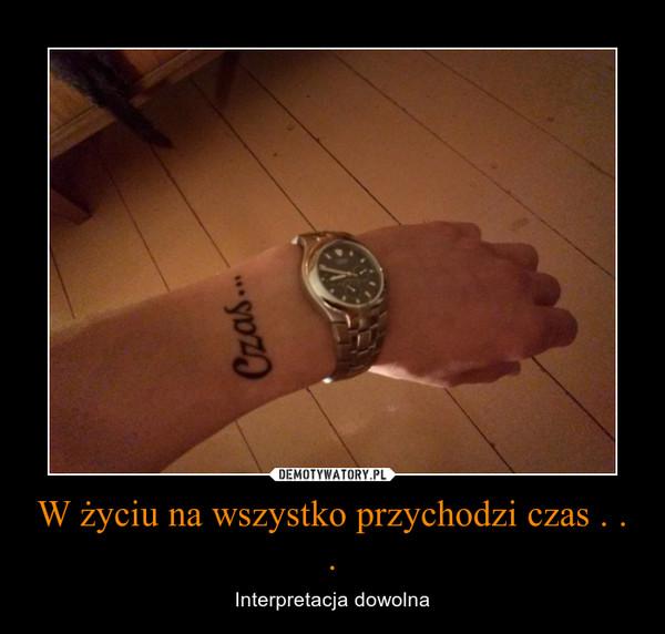 W życiu na wszystko przychodzi czas . . . – Interpretacja dowolna
