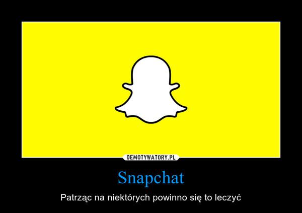 Snapchat – Patrząc na niektórych powinno się to leczyć