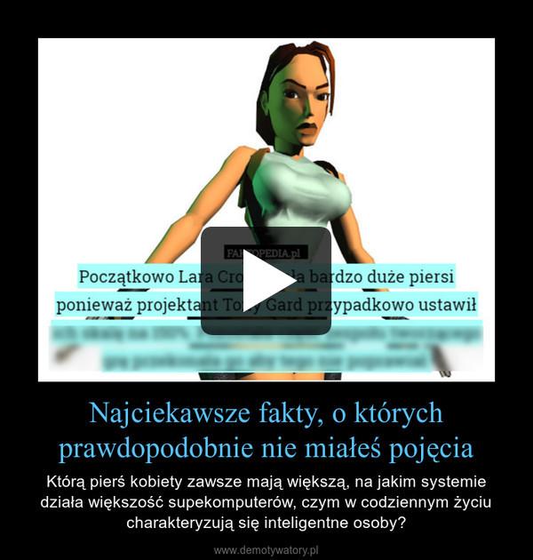 Najciekawsze fakty, o którychprawdopodobnie nie miałeś pojęcia – Którą pierś kobiety zawsze mają większą, na jakim systemie działa większość supekomputerów, czym w codziennym życiu charakteryzują się inteligentne osoby?