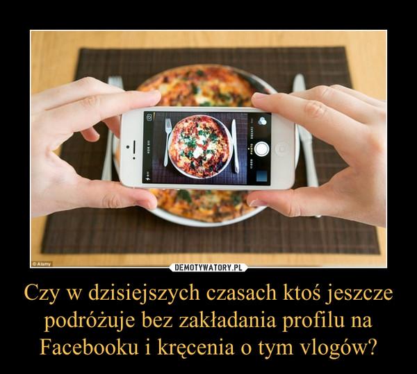 Czy w dzisiejszych czasach ktoś jeszcze podróżuje bez zakładania profilu na Facebooku i kręcenia o tym vlogów? –