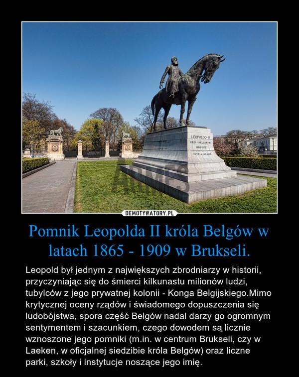 Pomnik Leopolda II króla Belgów w latach 1865 - 1909 w Brukseli. – Leopold był jednym z największych zbrodniarzy w historii, przyczyniając się do śmierci kilkunastu milionów ludzi, tubylców z jego prywatnej kolonii - Konga Belgijskiego.Mimo krytycznej oceny rządów i świadomego dopuszczenia się ludobójstwa, spora część Belgów nadal darzy go ogromnym sentymentem i szacunkiem, czego dowodem są licznie wznoszone jego pomniki (m.in. w centrum Brukseli, czy w Laeken, w oficjalnej siedzibie króla Belgów) oraz liczne parki, szkoły i instytucje noszące jego imię.
