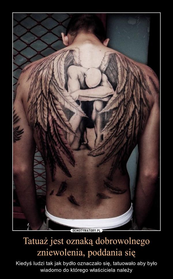 Tatuaż jest oznaką dobrowolnego zniewolenia, poddania się – Kiedyś ludzi tak jak bydło oznaczało się, tatuowało aby było wiadomo do którego właściciela należy