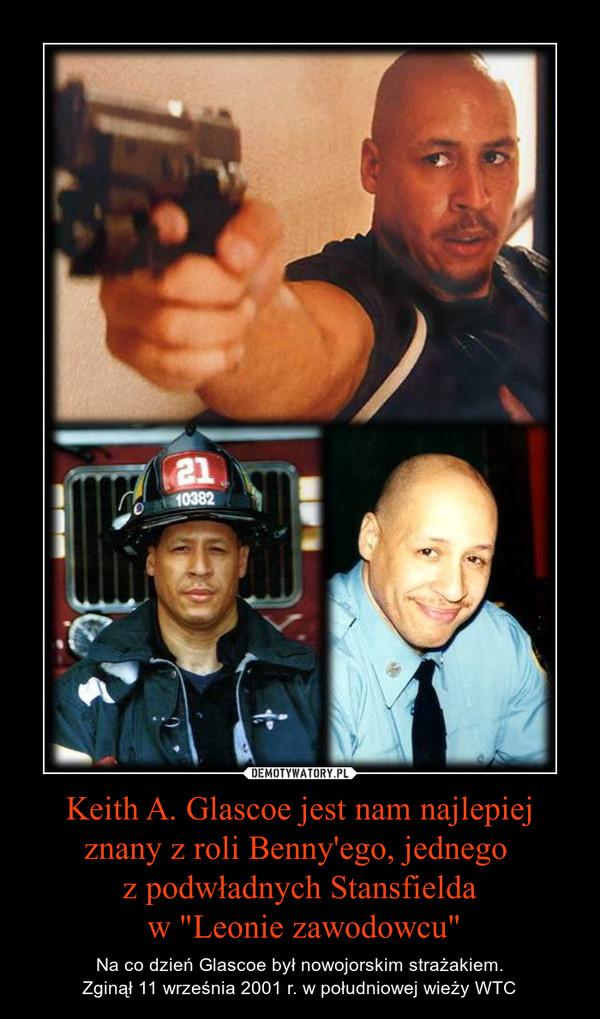 """Keith A. Glascoe jest nam najlepiej znany z roli Benny'ego, jednego z podwładnych Stansfielda w """"Leonie zawodowcu"""" – Na co dzień Glascoe był nowojorskim strażakiem.Zginął 11 września 2001 r. w południowej wieży WTC"""