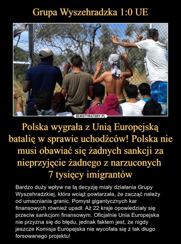 Polska wygrała z Unią Europejską batalię w sprawie uchodźców! Polska nie musi obawiać się żadnych sankcji za nieprzyjęcie żadnego z narzuconych 7 tysięcy imigrantów – Bardzo duży wpływ na tą decyzję miały działania Grupy Wyszehradzkiej, która wciąż powtarzała, że zacząć należy od umacniania granic. Pomysł gigantycznych kar finansowych również upadł. Aż 22 kraje opowiedziały się przeciw sankcjom finansowym. Oficjalnie Unia Europejska nie przyzna się do błędu, jednak faktem jest, że nigdy jeszcze Komisja Europejska nie wycofała się z tak długo forsowanego projektu!