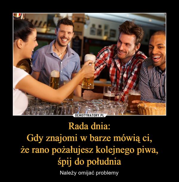 Rada dnia:Gdy znajomi w barze mówią ci,że rano pożałujesz kolejnego piwa,śpij do południa – Należy omijać problemy