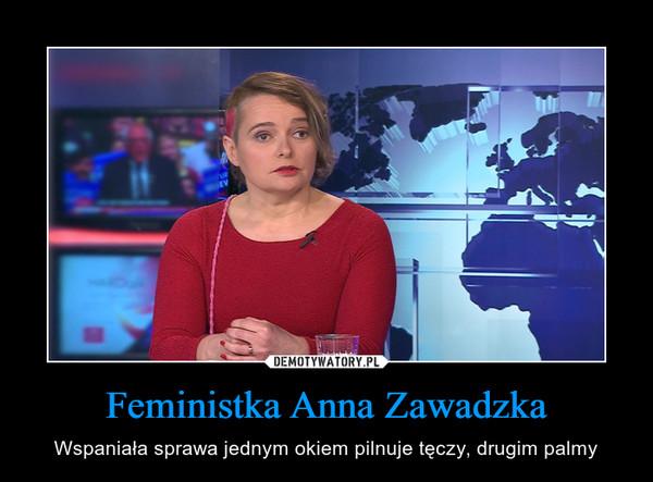Feministka Anna Zawadzka – Wspaniała sprawa jednym okiem pilnuje tęczy, drugim palmy
