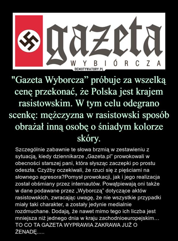 """""""Gazeta Wyborcza"""" próbuje za wszelką cenę przekonać, że Polska jest krajem rasistowskim. W tym celu odegrano scenkę: mężczyzna w rasistowski sposób obrażał inną osobę o śniadym kolorze skóry. – Szczególnie zabawnie te słowa brzmią w zestawieniu z sytuacją, kiedy dziennikarze """"Gazeta.pl"""" prowokowali w obecności starszej pani, która słysząc zaczepki po prostu odeszła. Czyżby oczekiwali, że rzuci się z pięściami na słownego agresora?Pomysł prowokacji, jak i jego realizacja został obśmiany przez internautów. Powątpiewają oni także w dane podawane przez """"Wyborczą"""" dotyczące aktów rasistowskich, zwracając uwagę, że nie wszystkie przypadki miały taki charakter, a zostały jedynie medialnie rozdmuchane. Dodają, że nawet mimo tego ich liczba jest mniejsza niż jednego dnia w kraju zachodnioeuropejskim…TO CO TA GAZETA WYPRAWIA ZAKRAWA JUŻ O ŻENADĘ....."""