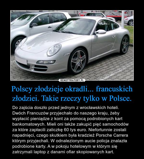 Polscy złodzieje okradli... francuskich złodziei. Takie rzeczy tylko w Polsce. – Do zajścia doszło przed jednym z wrocławskich hoteli. Dwóch Francuzów przyjechało do naszego kraju, żeby wypłacić pieniądze z kont za pomocą podrobionych kart bankomatowych. Mieli oni także zakupić pięć samochodów za które zapłacili zaliczkę 60 tys euro. Niefortunnie zostali napadnięci, czego skutkiem była kradzież Porsche Carrera którym przyjechali. W odnalezionym aucie policja znalazła podrobione karty. A w pokoju hotelowym w którym się zatrzymali laptop z danami ofiar skopiowanych kart.