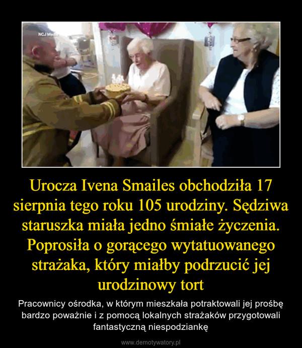 Urocza Ivena Smailes obchodziła 17 sierpnia tego roku 105 urodziny. Sędziwa staruszka miała jedno śmiałe życzenia. Poprosiła o gorącego wytatuowanego strażaka, który miałby podrzucić jej urodzinowy tort – Pracownicy ośrodka, w którym mieszkała potraktowali jej prośbę bardzo poważnie i z pomocą lokalnych strażaków przygotowali fantastyczną niespodziankę
