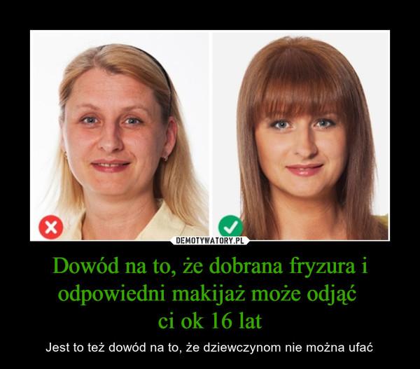Dowód na to, że dobrana fryzura i odpowiedni makijaż może odjąć ci ok 16 lat – Jest to też dowód na to, że dziewczynom nie można ufać