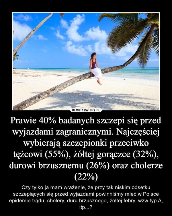Prawie 40% badanych szczepi się przed wyjazdami zagranicznymi. Najczęściej wybierają szczepionki przeciwko tężcowi (55%), żółtej gorączce (32%), durowi brzusznemu (26%) oraz cholerze (22%) – Czy tylko ja mam wrażenie, że przy tak niskim odsetku szczepiących się przed wyjazdami powinniśmy mieć w Polsce epidemie trądu, cholery, duru brzusznego, żółtej febry, wzw typ A, itp...?