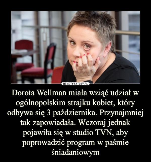 Dorota Wellman miała wziąć udział w ogólnopolskim strajku kobiet, który odbywa się 3 października. Przynajmniej tak zapowiadała. Wczoraj jednak pojawiła się w studio TVN, aby poprowadzić program w paśmie śniadaniowym –