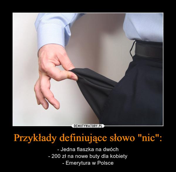 """Przykłady definiujące słowo """"nic"""": – - Jedna flaszka na dwóch- 200 zł na nowe buty dla kobiety- Emerytura w Polsce"""