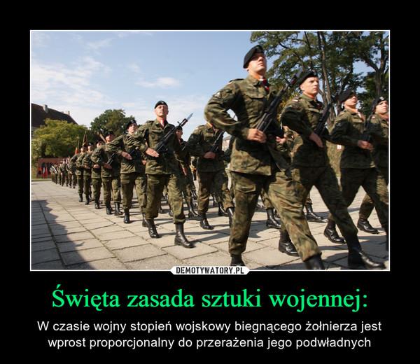 Święta zasada sztuki wojennej: – W czasie wojny stopień wojskowy biegnącego żołnierza jest wprost proporcjonalny do przerażenia jego podwładnych
