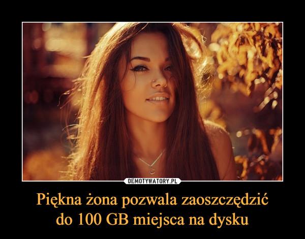 Piękna żona pozwala zaoszczędzićdo 100 GB miejsca na dysku –