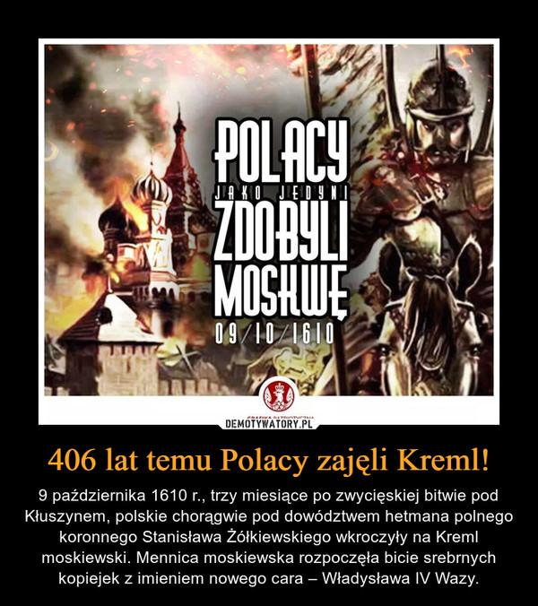 406 lat temu Polacy zajęli Kreml! – 9 października 1610 r., trzy miesiące po zwycięskiej bitwie pod Kłuszynem, polskie chorągwie pod dowództwem hetmana polnego koronnego Stanisława Żółkiewskiego wkroczyły na Kreml moskiewski. Mennica moskiewska rozpoczęła bicie srebrnych kopiejek z imieniem nowego cara – Władysława IV Wazy. Polacy jako jedyni zdobyli Moskwę. 09/10/1610