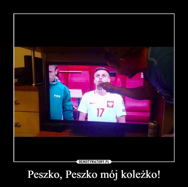 Peszko, Peszko mój koleżko! –