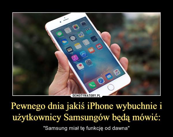 """Pewnego dnia jakiś iPhone wybuchnie i użytkownicy Samsungów będą mówić: – """"Samsung miał tę funkcję od dawna"""""""