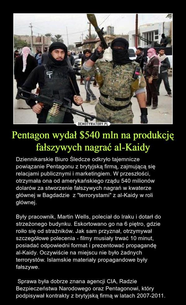 """Pentagon wydał $540 mln na produkcję fałszywych nagrać al-Kaidy – Dziennikarskie Biuro Śledcze odkryło tajemnicze powiązanie Pentagonu z brytyjską firmą, zajmującą się relacjami publicznymi i marketingiem. W przeszłości, otrzymała ona od amerykańskiego rządu 540 milionów dolarów za stworzenie fałszywych nagrań w kwaterze głównej w Bagdadzie  z """"terrorystami"""" z al-Kaidy w roli głównej.Były pracownik, Martin Wells, poleciał do Iraku i dotarł do strzeżonego budynku. Eskortowano go na 6 piętro, gdzie roiło się od strażników. Jak sam przyznał, otrzymywał szczegółowe polecenia - filmy musiały trwać 10 minut, posiadać odpowiedni format i prezentować propagandę al-Kaidy. Oczywiście na miejscu nie było żadnych terrorystów. Islamskie materiały propagandowe były fałszywe. Sprawa była dobrze znana agencji CIA, Radzie Bezpieczeństwa Narodowego oraz Pentagonowi, który podpisywał kontrakty z brytyjską firmą w latach 2007-2011."""