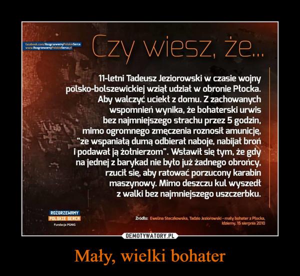 """Mały, wielki bohater –  Czy wiesz, że...11-letni Tadeusz Jeziorowski w czasie wolnypaska-bolszewickie] wziął udział w obronie Płocka.Aby walczyć uciekł z domu. Z zachowanychwspomnień wynika. że bohaterski urwisbez najmniejszego strachu przez 5 godzin.mimo ogromnego zmęczenia roznosił amunicje.ze wspaniałą dumą odbierał naboje. nabijał brońi podawał ją żołnierzom"""". Wsławił się tym. że gdyna jednej z barykad nie było już żadnego obrońcy.rzucił się. aby ratować porzucony karabinmaszynowy. Mimo deszczu kul wyszedłz walki bez najmniejszego uszczerbku."""