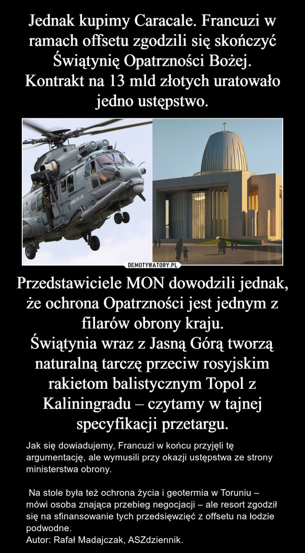 Przedstawiciele MON dowodzili jednak, że ochrona Opatrzności jest jednym z filarów obrony kraju.Świątynia wraz z Jasną Górą tworzą naturalną tarczę przeciw rosyjskim rakietom balistycznym Topol z Kaliningradu – czytamy w tajnej specyfikacji przetargu. – Jak się dowiadujemy, Francuzi w końcu przyjęli tę argumentację, ale wymusili przy okazji ustępstwa ze strony ministerstwa obrony. Na stole była też ochrona życia i geotermia w Toruniu – mówi osoba znająca przebieg negocjacji – ale resort zgodził się na sfinansowanie tych przedsięwzięć z offsetu na łodzie podwodne.Autor: Rafał Madajczak, ASZdziennik.