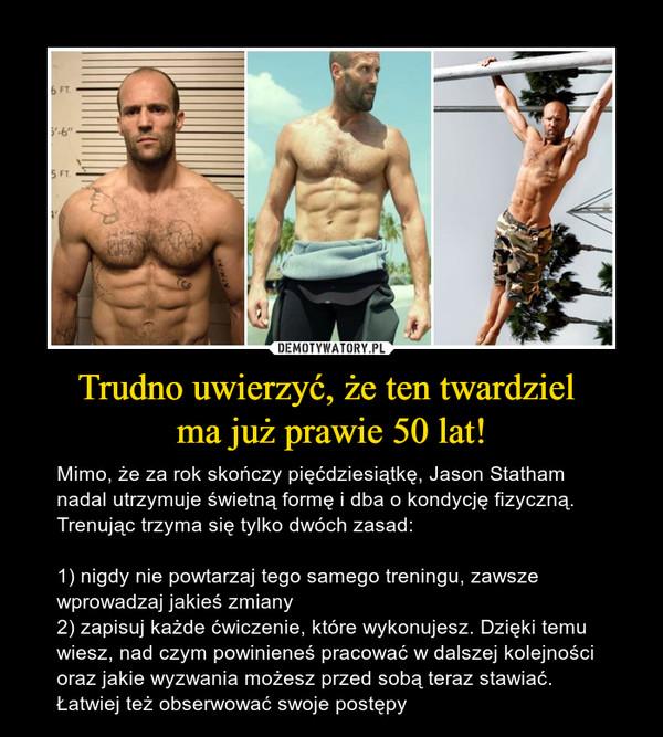 Trudno uwierzyć, że ten twardziel ma już prawie 50 lat! – Mimo, że za rok skończy pięćdziesiątkę, Jason Statham nadal utrzymuje świetną formę i dba o kondycję fizyczną. Trenując trzyma się tylko dwóch zasad:1) nigdy nie powtarzaj tego samego treningu, zawsze wprowadzaj jakieś zmiany2) zapisuj każde ćwiczenie, które wykonujesz. Dzięki temu wiesz, nad czym powinieneś pracować w dalszej kolejności oraz jakie wyzwania możesz przed sobą teraz stawiać. Łatwiej też obserwować swoje postępy