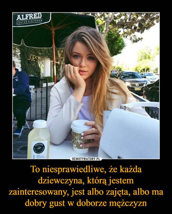 To niesprawiedliwe, że każda dziewczyna, którą jestem zainteresowany, jest albo zajęta, albo ma dobry gust w doborze mężczyzn –