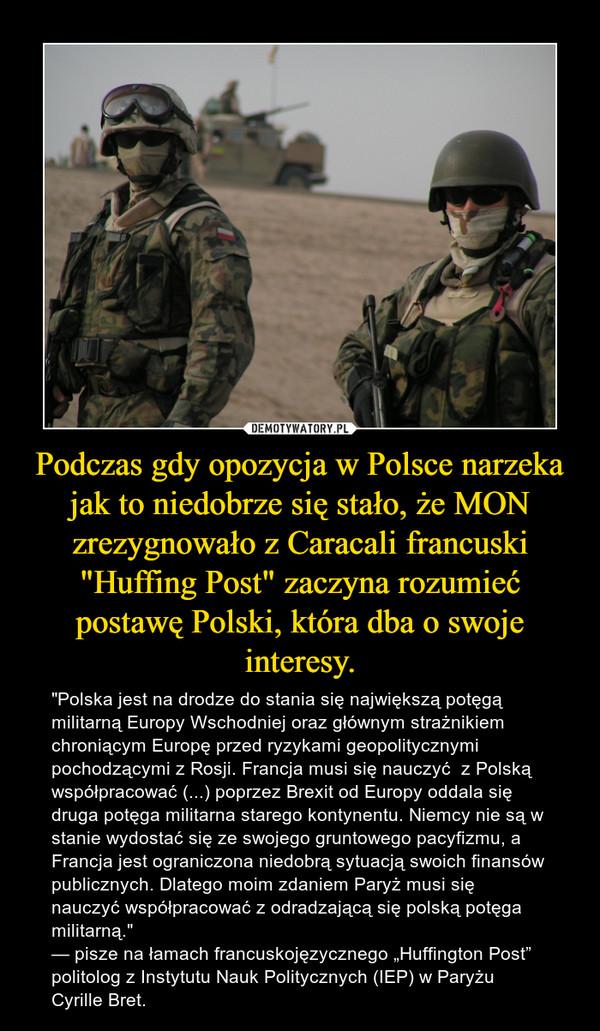 """Podczas gdy opozycja w Polsce narzeka jak to niedobrze się stało, że MON zrezygnowało z Caracali francuski """"Huffing Post"""" zaczyna rozumieć postawę Polski, która dba o swoje interesy. – """"Polska jest na drodze do stania się największą potęgą militarną Europy Wschodniej oraz głównym strażnikiem chroniącym Europę przed ryzykami geopolitycznymi pochodzącymi z Rosji. Francja musi się nauczyć  z Polską współpracować (...) poprzez Brexit od Europy oddala się druga potęga militarna starego kontynentu. Niemcy nie są w stanie wydostać się ze swojego gruntowego pacyfizmu, a Francja jest ograniczona niedobrą sytuacją swoich finansów publicznych. Dlatego moim zdaniem Paryż musi się nauczyć współpracować z odradzającą się polską potęga militarną.""""— pisze na łamach francuskojęzycznego """"Huffington Post"""" politolog z Instytutu Nauk Politycznych (IEP) w Paryżu Cyrille Bret."""