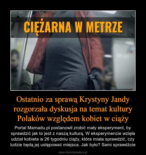 Ostatnio za sprawą Krystyny Jandy rozgorzała dyskusja na temat kultury Polaków względem kobiet w ciąży – Portal Mamadu.pl postanowił zrobić mały eksperyment, by sprawdzić jak to jest z naszą kulturą. W eksperymencie wzięła udział kobieta w 26 tygodniu ciąży, która miała sprawdzić, czy ludzie będą jej ustępować miejsca. Jak było? Sami sprawdźcie CIĘŻARNA W METRZE
