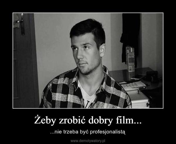 Żeby zrobić dobry film... – ...nie trzeba być profesjonalistą