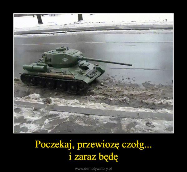 Poczekaj, przewiozę czołg...i zaraz będę –