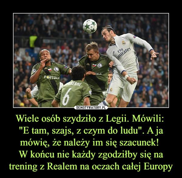 """Wiele osób szydziło z Legii. Mówili: """"E tam, szajs, z czym do ludu"""". A ja mówię, że należy im się szacunek! W końcu nie każdy zgodziłby się na trening z Realem na oczach całej Europy –  http://www.fakt.pl/sport/pilka-nozna/liga-mistrzow-real-madryt-legia-warszawa-relacja-live-relacja-na-zywo/99rkrd1"""