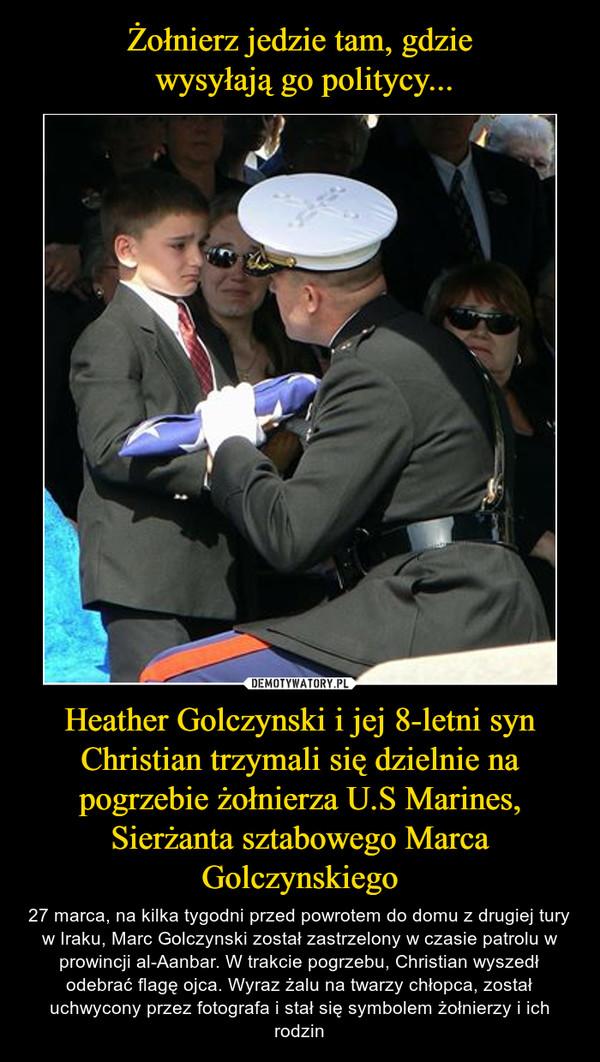 Heather Golczynski i jej 8-letni syn Christian trzymali się dzielnie na pogrzebie żołnierza U.S Marines, Sierżanta sztabowego Marca Golczynskiego – 27 marca, na kilka tygodni przed powrotem do domu z drugiej tury w Iraku, Marc Golczynski został zastrzelony w czasie patrolu w prowincji al-Aanbar. W trakcie pogrzebu, Christian wyszedł odebrać flagę ojca. Wyraz żalu na twarzy chłopca, został uchwycony przez fotografa i stał się symbolem żołnierzy i ich rodzin